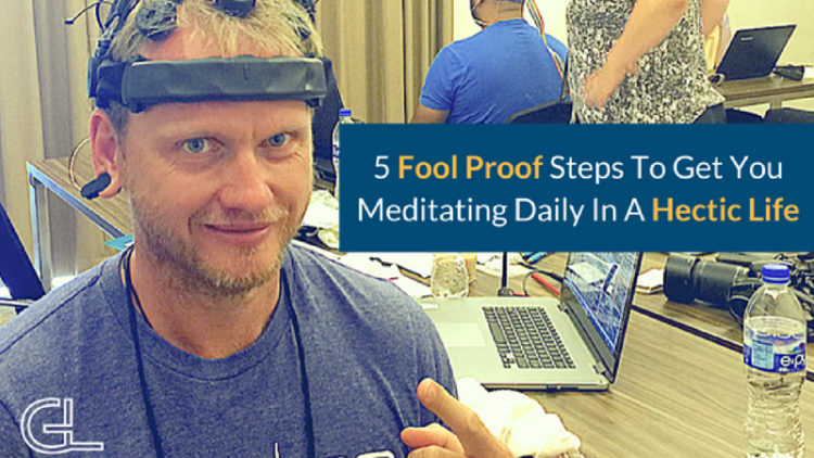 5 Fool Proof Steps To Get You Meditating Daily In A Hectic Life